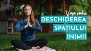 Yoga Pentru Deschiderea Spațiului Inimii